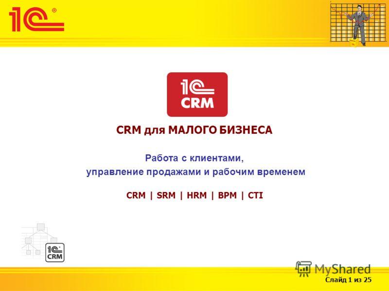 Слайд 1 из 25 CRM для МАЛОГО БИЗНЕСА Работа с клиентами, управление продажами и рабочим временем CRM | SRM | HRM | BPM | CTI
