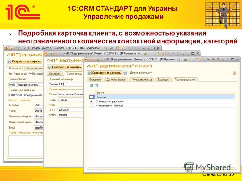 Слайд 13 из 25 1С:CRM СТАНДАРТ для Украины Управление продажами Подробная карточка клиента, с возможностью указания неограниченного количества контактной информации, категорий клиента