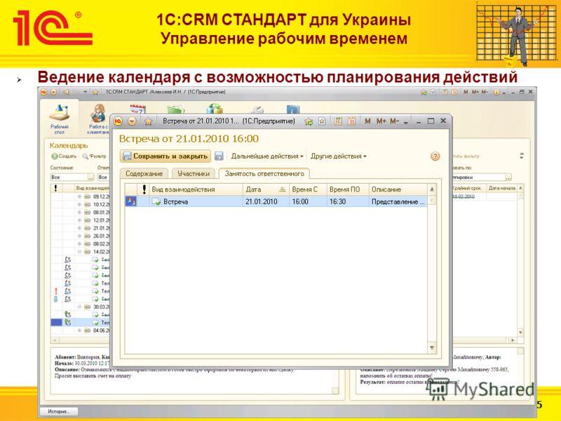 Слайд 21 из 25 1С:CRM СТАНДАРТ для Украины Управление рабочим временем Ведение календаря с возможностью планирования действий между сотрудниками (планирование встреч, просмотр текущей занятости сотрудника)