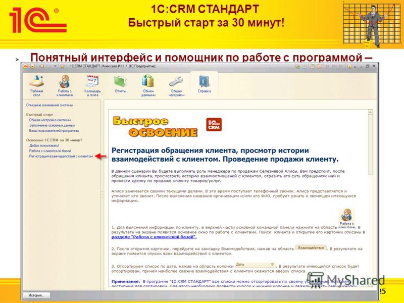Слайд 9 из 25 http://v8.1c.ru 1С:CRM СТАНДАРТ Быстрый старт за 30 минут! Понятный интерфейс и помощник по работе с программой – сценарии помощника можно распечатать или открыть в отдельном окне и по нему проходить обучение в программе