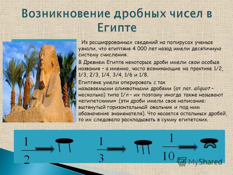 Из расшифрованных сведений на папирусах ученые узнали, что египтяне 4 000 лет назад имели десятичную систему счисления. В Древнем Египте некоторые дроби имели свои особые названия – а именно, часто возникающие на практике 1/2, 1/3, 2/3, 1/4, 3/4, 1/6