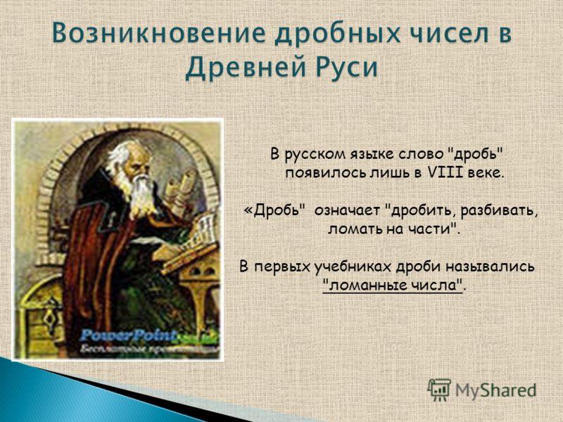В русском языке слово дробь появилось лишь в VIII веке. «Дробь означает дробить, разбивать, ломать на части. В первых учебниках дроби назывались ломанные числа.