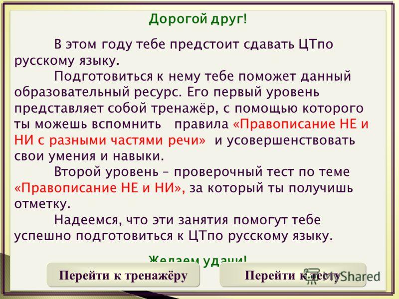 Дорогой друг! В этом году тебе предстоит сдавать ЦТпо русскому языку. Подготовиться к нему тебе поможет данный образовательный ресурс. Его первый уровень представляет собой тренажёр, с помощью которого ты можешь вспомнить правила «Правописание НЕ и Н