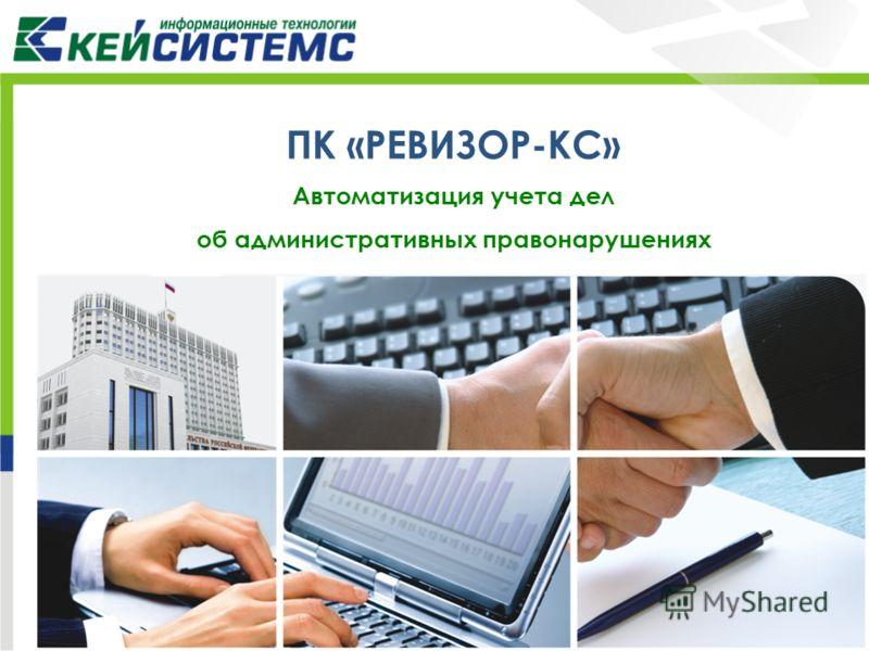 ПК «РЕВИЗОР-КС» Автоматизация учета дел об административных правонарушениях