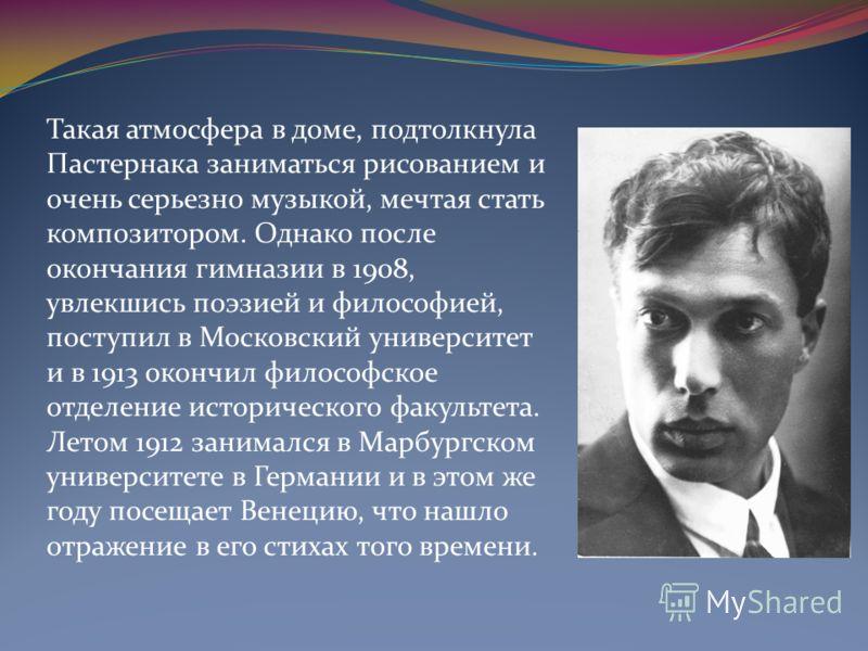 Такая атмосфера в доме, подтолкнула Пастернака заниматься рисованием и очень серьезно музыкой, мечтая стать композитором. Однако после окончания гимназии в 1908, увлекшись поэзией и философией, поступил в Московский университет и в 1913 окончил филос