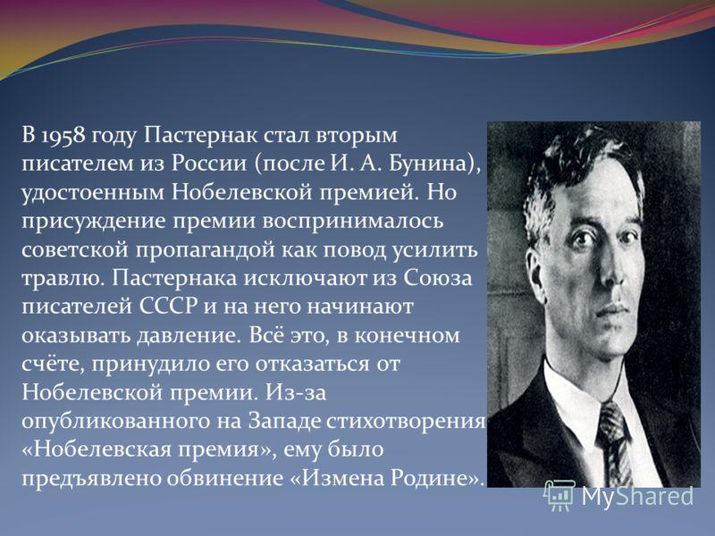 В 1958 году Пастернак стал вторым писателем из России (после И. A. Бунина), удостоенным Нобелевской премией. Но присуждение премии воспринималось советской пропагандой как повод усилить травлю. Пастернака исключают из Союза писателей СССР и на него н