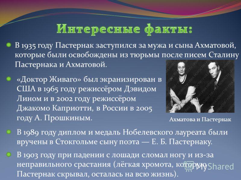 В 1935 году Пастернак заступился за мужа и сына Ахматовой, которые были освобождены из тюрьмы после писем Сталину Пастернака и Ахматовой. «Доктор Живаго» был экранизирован в США в 1965 гoду режиссёром Дэвидом Лином и в 2002 гoду режиссёром Джакомо Ка