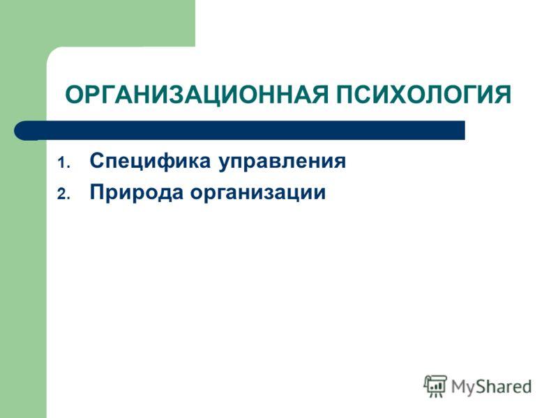 ОРГАНИЗАЦИОННАЯ ПСИХОЛОГИЯ 1. Специфика управления 2. Природа организации
