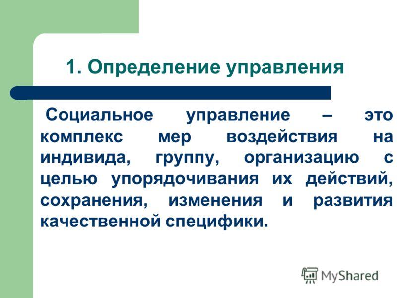 1. Определение управления Социальное управление – это комплекс мер воздействия на индивида, группу, организацию с целью упорядочивания их действий, сохранения, изменения и развития качественной специфики.