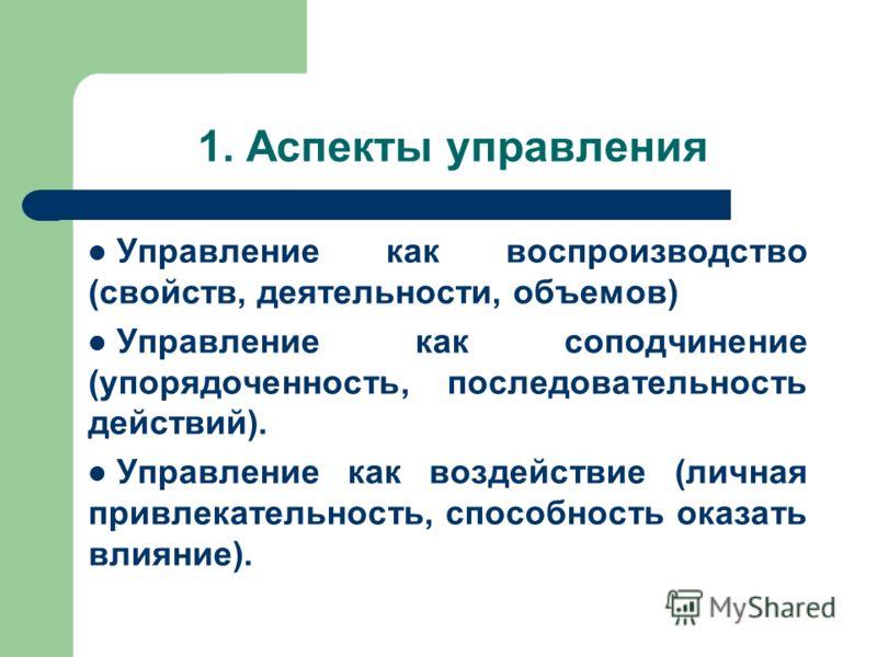 1. Аспекты управления Управление как воспроизводство (свойств, деятельности, объемов) Управление как соподчинение (упорядоченность, последовательность действий). Управление как воздействие (личная привлекательность, способность оказать влияние).