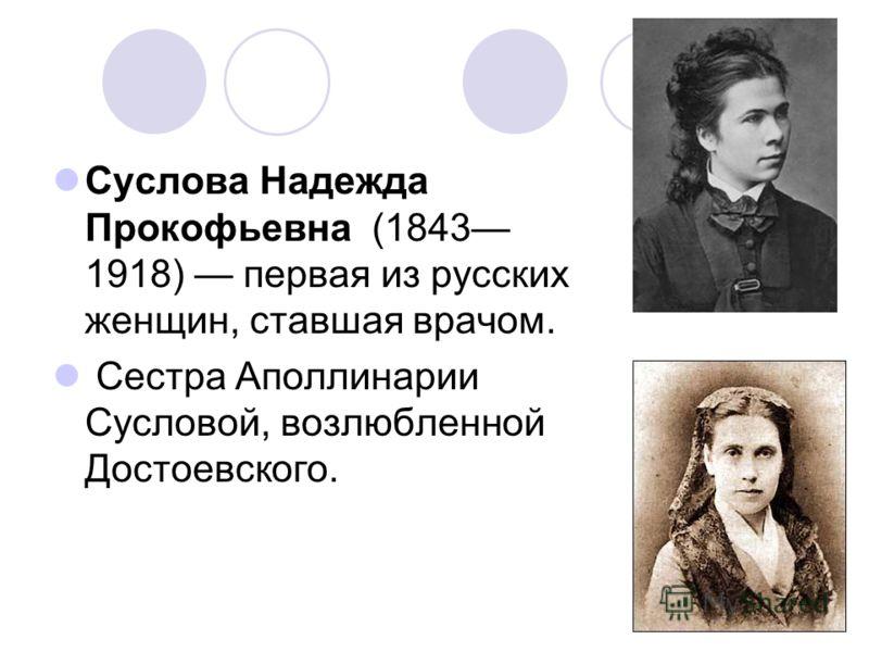 Суслова Надежда Прокофьевна (1843 1918) первая из русских женщин, ставшая врачом. Сестра Аполлинарии Сусловой, возлюбленной Достоевского.
