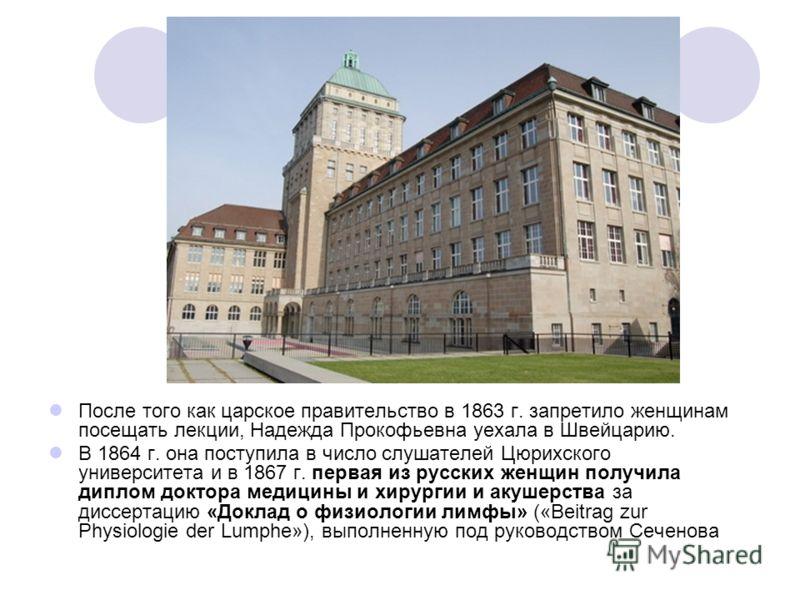 После того как царское правительство в 1863 г. запретило женщинам посещать лекции, Надежда Прокофьевна уехала в Швейцарию. В 1864 г. она поступила в число слушателей Цюрихского университета и в 1867 г. первая из русских женщин получила диплом доктора