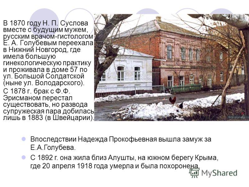 В 1870 году Н. П. Суслова вместе с будущим мужем, русским врачом-гистологом Е. А. Голубевым переехала в Нижний Новгород, где имела большую гинекологическую практику и проживала в доме 57 по ул. Большой Солдатской (ныне ул. Володарского). С 1878 г. бр