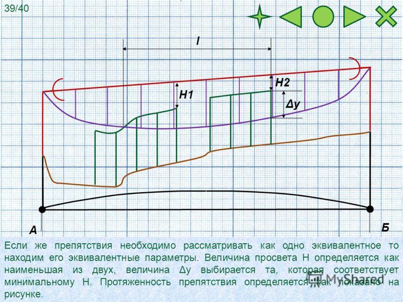 А Б Если же препятствия необходимо рассматривать как одно эквивалентное то находим его эквивалентные параметры. Величина просвета Н определяется как наименьшая из двух, величина Δy выбирается та, которая соответствует минимальному Н. Протяженность пр