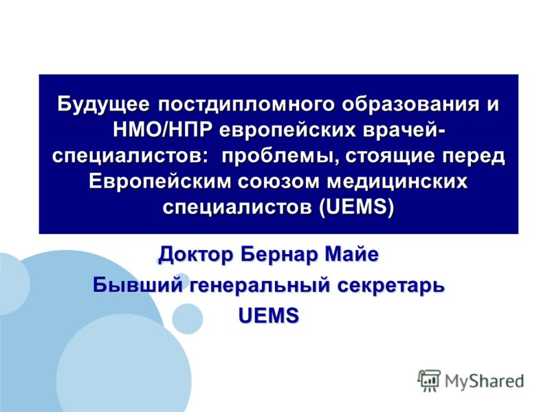 Будущее постдипломного образования и НМО/НПР европейских врачей- специалистов: проблемы, стоящие перед Европейским союзом медицинских специалистов (UEMS) Доктор Бернар Майе Бывший генеральный секретарь UEMS