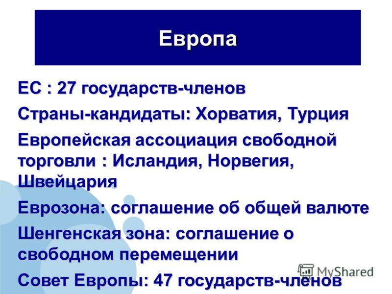Европа ЕС : 27 государств-членов Страны-кандидаты: Хорватия, Турция Европейская ассоциация свободной торговли : Исландия, Норвегия, Швейцария Еврозона: соглашение об общей валюте Шенгенская зона: соглашение о свободном перемещении Совет Европы: 47 го