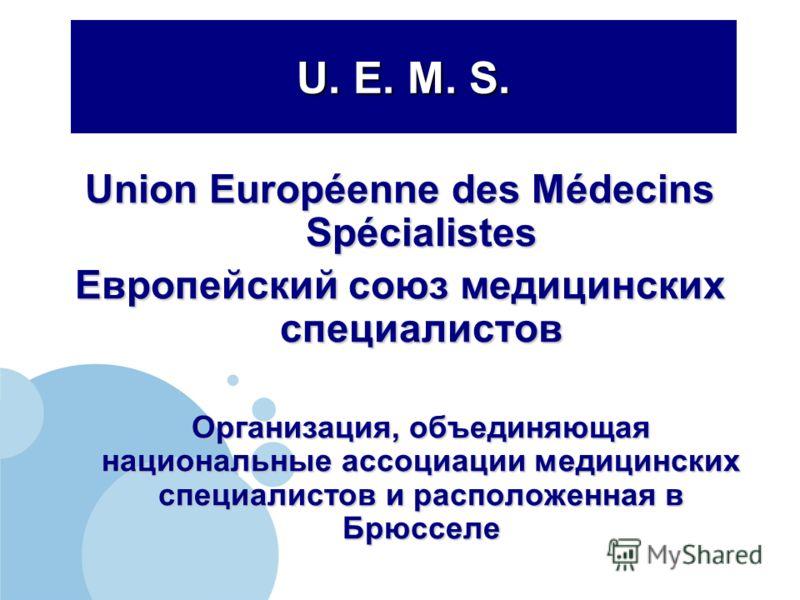 U. E. M. S. Union Européenne des Médecins Spécialistes Европейский союз медицинских специалистов Организация, объединяющая национальные ассоциации медицинских специалистов и расположенная в Брюсселе