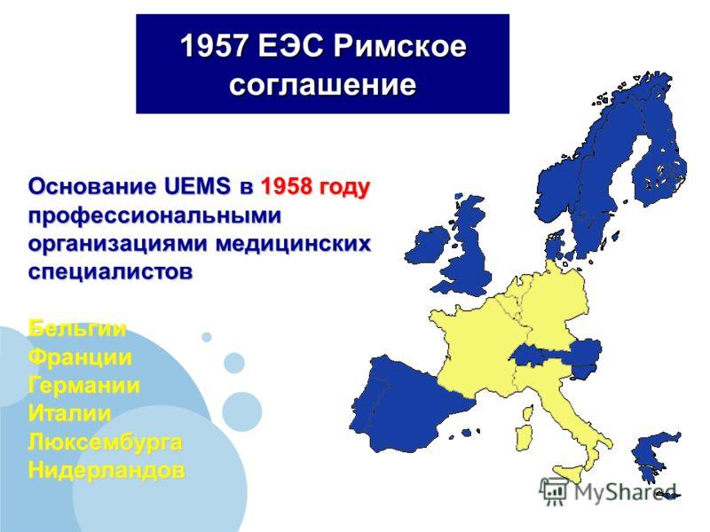 Основание UEMS в 1958 году профессиональными организациями медицинских специалистов БельгииФранцииГерманииИталииЛюксембургаНидерландов 1957 ЕЭС Римское соглашение