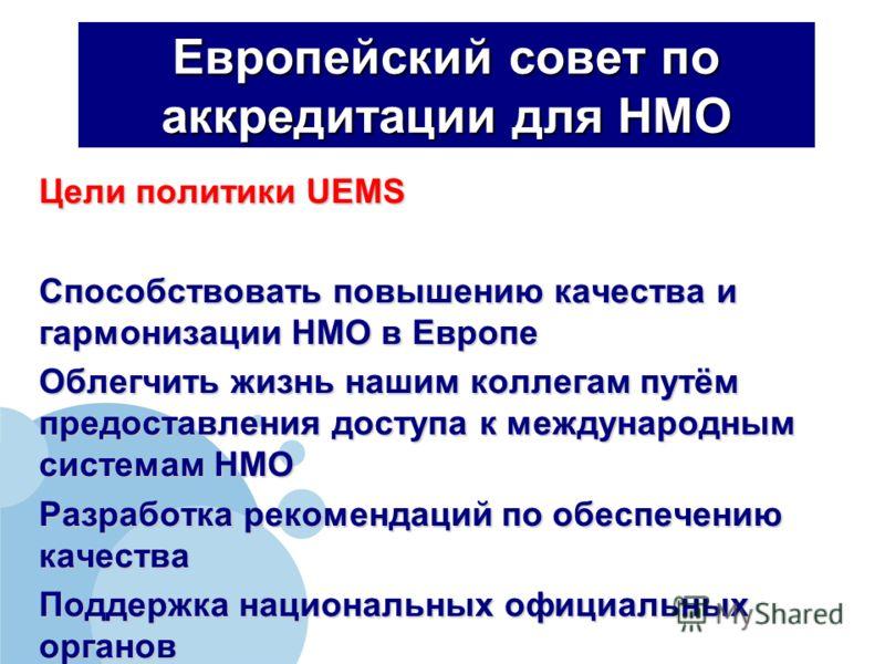Европейский совет по аккредитации для НМО Цели политики UEMS Способствовать повышению качества и гармонизации НМО в Европе Облегчить жизнь нашим коллегам путём предоставления доступа к международным системам НМО Разработка рекомендаций по обеспечению