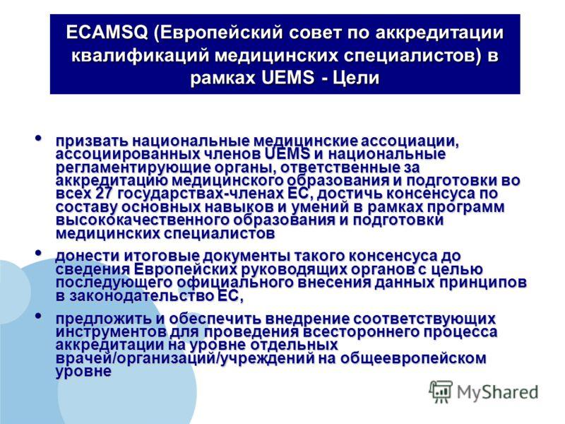 ECAMSQ (Европейский совет по аккредитации квалификаций медицинских специалистов) в рамках UEMS - Цели призвать национальные медицинские ассоциации, ассоциированных членов UEMS и национальные регламентирующие органы, ответственные за аккредитацию меди