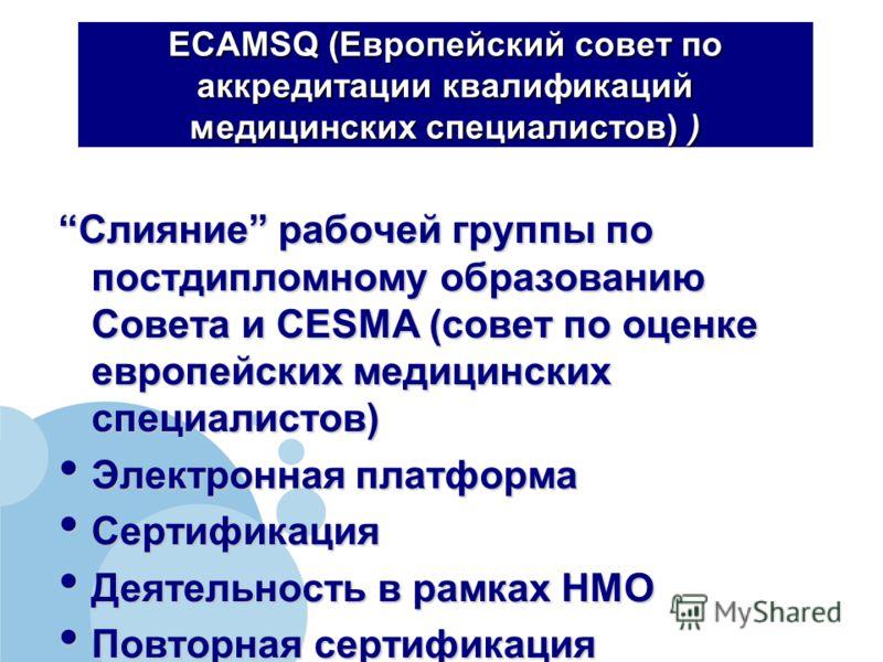 ECAMSQ (Европейский совет по аккредитации квалификаций медицинских специалистов) ) Слияние рабочей группы по постдипломному образованию Совета и CESMA (совет по оценке европейских медицинских специалистов)Слияние рабочей группы по постдипломному обра