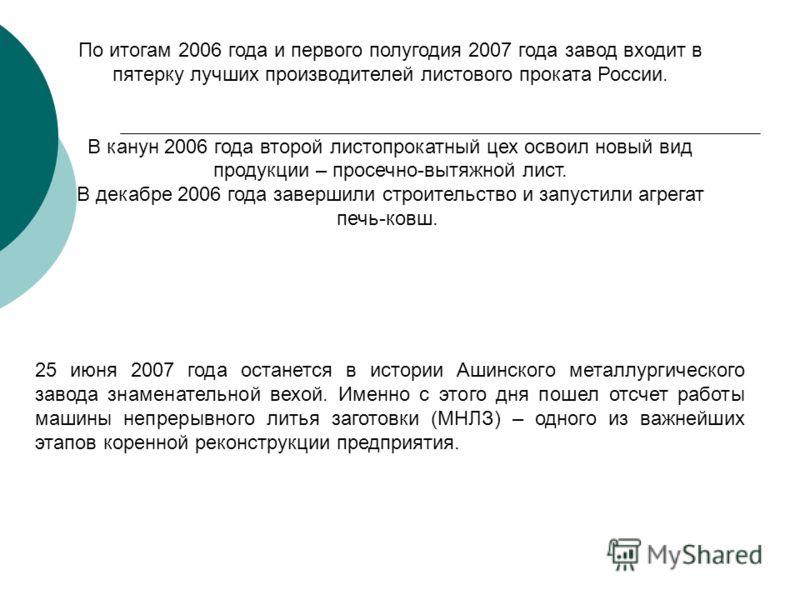 По итогам 2006 года и первого полугодия 2007 года завод входит в пятерку лучших производителей листового проката России. В канун 2006 года второй листопрокатный цех освоил новый вид продукции – просечно-вытяжной лист. В декабре 2006 года завершили ст