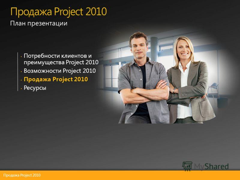 Потребности клиентов и преимущества Project 2010 Возможности Project 2010 Продажа Project 2010 Продажа Project 2010 Ресурсы