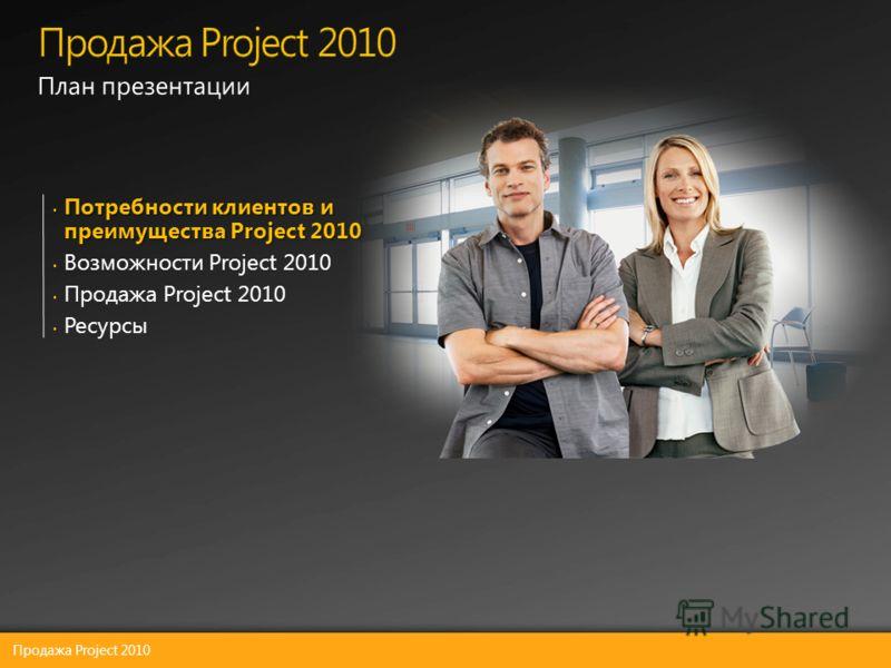 Потребности клиентов и преимущества Project 2010 Потребности клиентов и преимущества Project 2010 Возможности Project 2010 Продажа Project 2010 Ресурсы