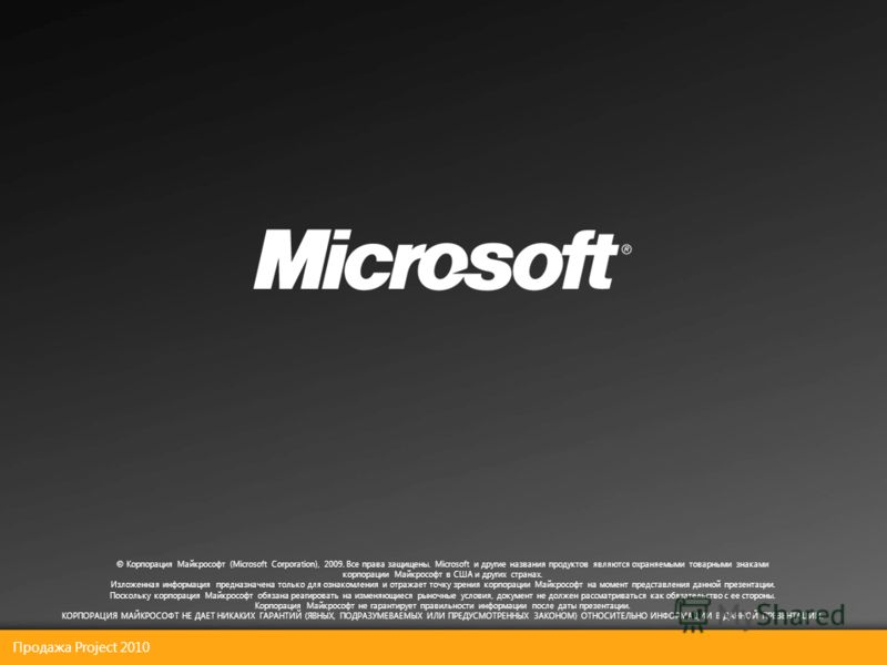 Продажа Project 2010 © Корпорация Майкрософт (Microsoft Corporation), 2009. Все права защищены. Microsoft и другие названия продуктов являются охраняемыми товарными знаками корпорации Майкрософт в США и других странах. Изложенная информация предназна