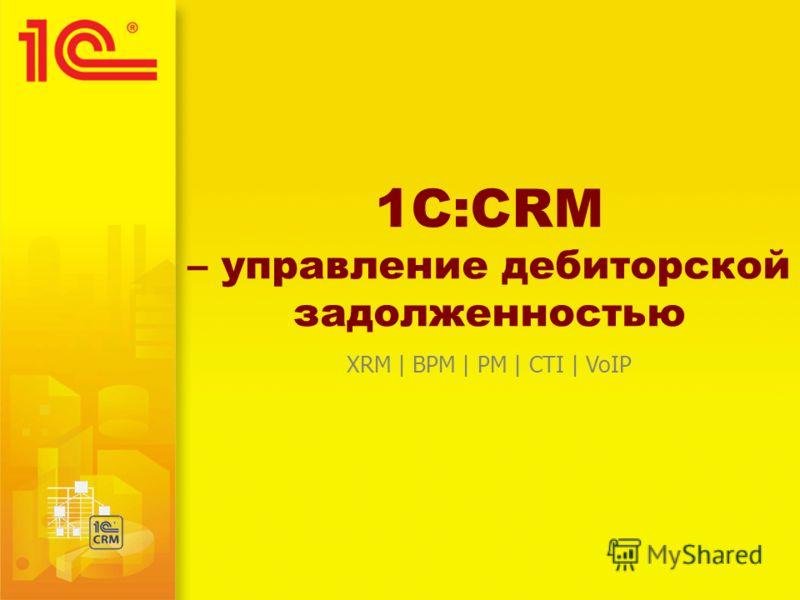 1C:CRM – управление дебиторской задолженностью XRM | BPM | PM | CTI | VoIP