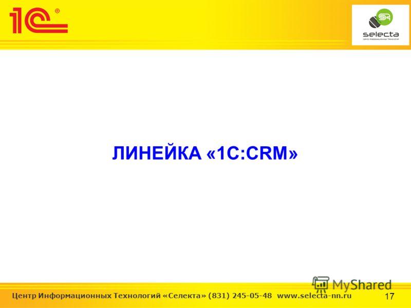 17 Центр Информационных Технологий «Селекта» (831) 245-05-48 www.selecta-nn.ru ЛИНЕЙКА «1С:CRM»