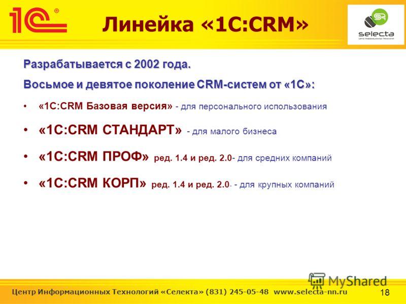 18 Центр Информационных Технологий «Селекта» (831) 245-05-48 www.selecta-nn.ru Линейка «1С:CRM» Разрабатывается с 2002 года. Восьмое и девятое поколение CRM-систем от «1С»: «1C:CRM Базовая версия» - для персонального использования «1C:CRM СТАНДАРТ» -