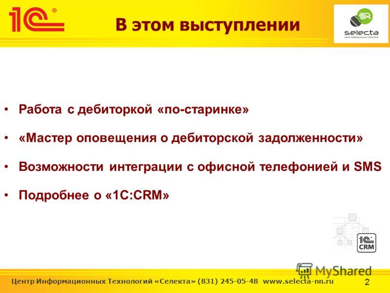 2 Центр Информационных Технологий «Селекта» (831) 245-05-48 www.selecta-nn.ru В этом выступлении Работа с дебиторкой «по-старинке» «Мастер оповещения о дебиторской задолженности» Возможности интеграции с офисной телефонией и SMS Подробнее о «1С:CRM»