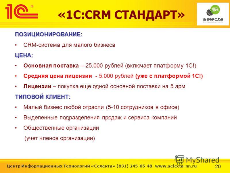 20 Центр Информационных Технологий «Селекта» (831) 245-05-48 www.selecta-nn.ru «1С:CRM СТАНДАРТ»ПОЗИЦИОНИРОВАНИЕ: CRM-система для малого бизнесаЦЕНА: Основная поставка – 25.000 рублей (включает платформу 1С!) Средняя цена лицензии - 5.000 рублей (уже