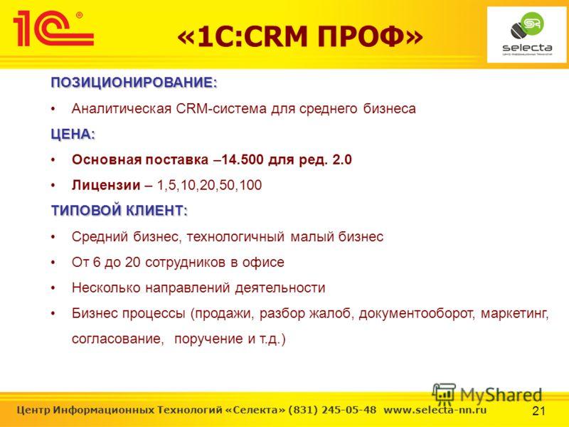 21 Центр Информационных Технологий «Селекта» (831) 245-05-48 www.selecta-nn.ru «1С:CRM ПРОФ»ПОЗИЦИОНИРОВАНИЕ: Аналитическая CRM-система для среднего бизнесаЦЕНА: Основная поставка –14.500 для ред. 2.0 Лицензии – 1,5,10,20,50,100 ТИПОВОЙ КЛИЕНТ: Средн