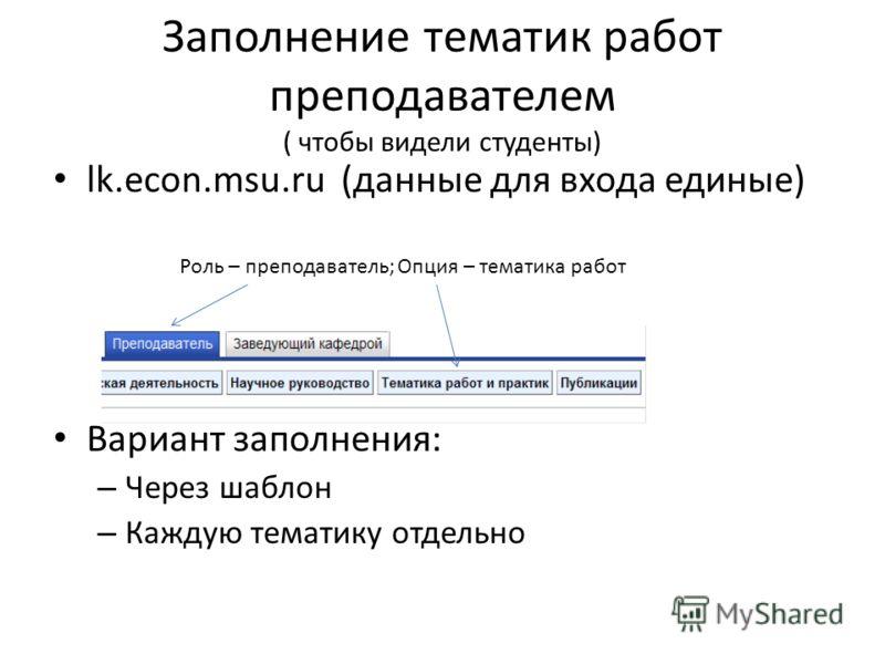 Заполнение тематик работ преподавателем ( чтобы видели студенты) lk.econ.msu.ru (данные для входа единые) Вариант заполнения: – Через шаблон – Каждую тематику отдельно Роль – преподаватель; Опция – тематика работ