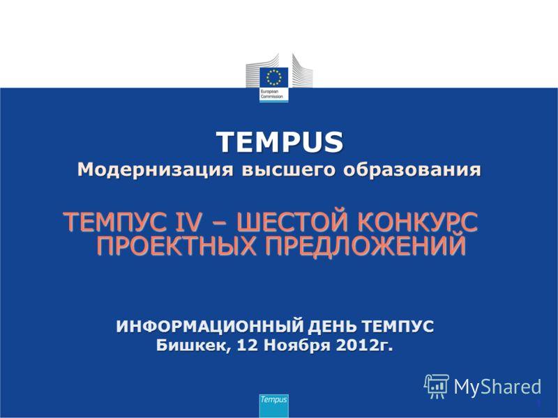 ТЕМПУС IV – ШЕСТОЙ КОНКУРС ПРОЕКТНЫХ ПРЕДЛОЖЕНИЙ 1 TEMPUS Модернизация высшего образования ИНФОРМАЦИОННЫЙ ДЕНЬ ТЕМПУС Бишкек, 12 Ноября 2012г.