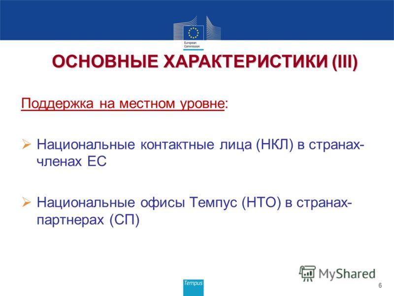 Поддержка на местном уровне: Национальные контактные лица (НКЛ) в странах- членах ЕС Национальные офисы Темпус (НТО) в странах- партнерах (СП) 6 ОСНОВНЫЕ ХАРАКТЕРИСТИКИ (III)