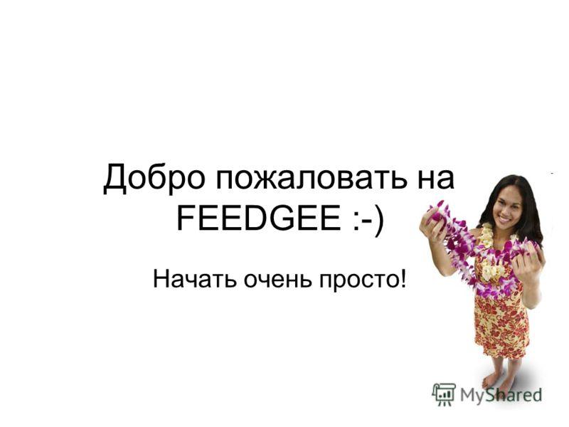 Добро пожаловать на FEEDGEE :-) Начать очень просто!