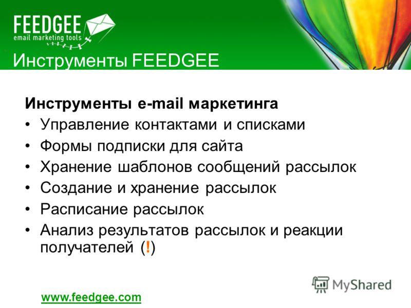 Инструменты FEEDGEE Инструменты e-mail маркетинга Управление контактами и списками Формы подписки для сайта Хранение шаблонов сообщений рассылок Создание и хранение рассылок Расписание рассылок Анализ результатов рассылок и реакции получателей (!) ww