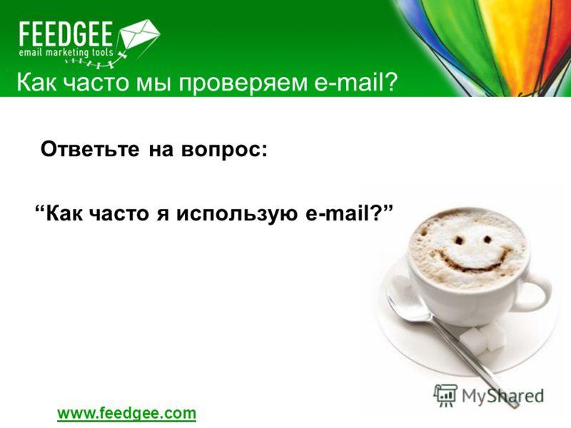 Как часто мы проверяем e-mail? Ответьте на вопрос: Как часто я использую e-mail? www.feedgee.com