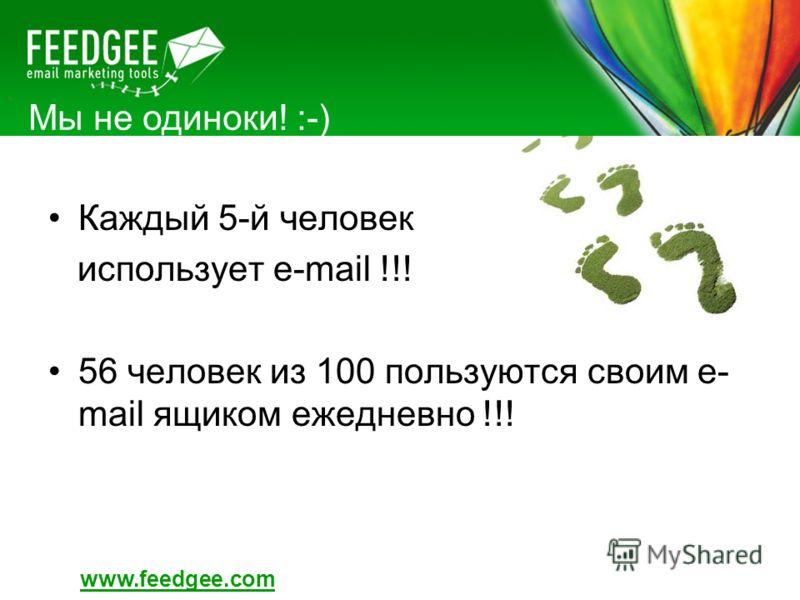 Мы не одиноки! :-) Каждый 5-й человек использует e-mail !!! 56 человек из 100 пользуются своим e- mail ящиком ежедневно !!! www.feedgee.com