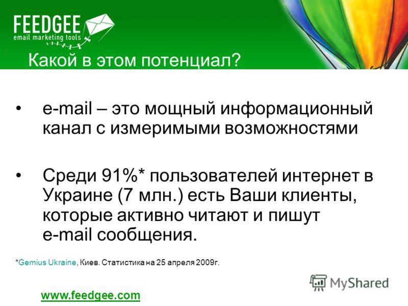 Какой в этом потенциал? e-mail – это мощный информационный канал с измеримыми возможностями Среди 91%* пользователей интернет в Украине (7 млн.) есть Ваши клиенты, которые активно читают и пишут e-mail сообщения. *Gemius Ukraine, Киев. Статистика на