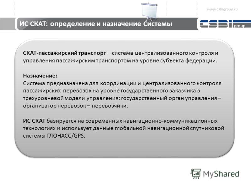 СКАТ-пассажирский транспорт – система централизованного контроля и управления пассажирским транспортом на уровне субъекта федерации. Назначение: Система предназначена для координации и централизованного контроля пассажирских перевозок на уровне госуд