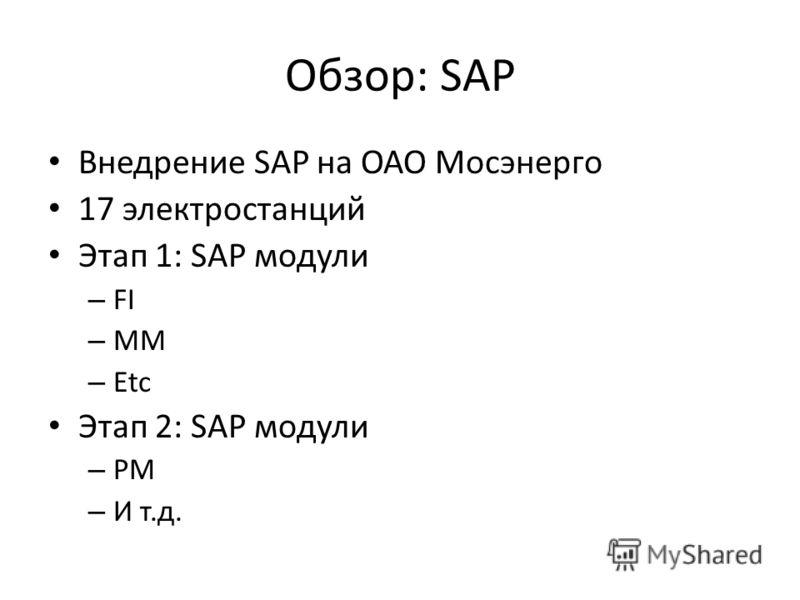 Обзор: SAP Внедрение SAP на ОАО Мосэнерго 17 электростанций Этап 1: SAP модули – FI – MM – Etc Этап 2: SAP модули – PM – И т.д.