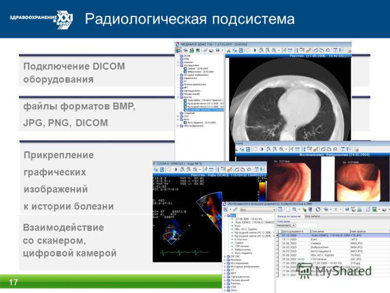 Радиологическая подсистема 17 Взаимодействие со сканером, цифровой камерой Подключение DICOM оборудования файлы форматов BMP, JPG, PNG, DICOM Прикрепление графических изображений к истории болезни