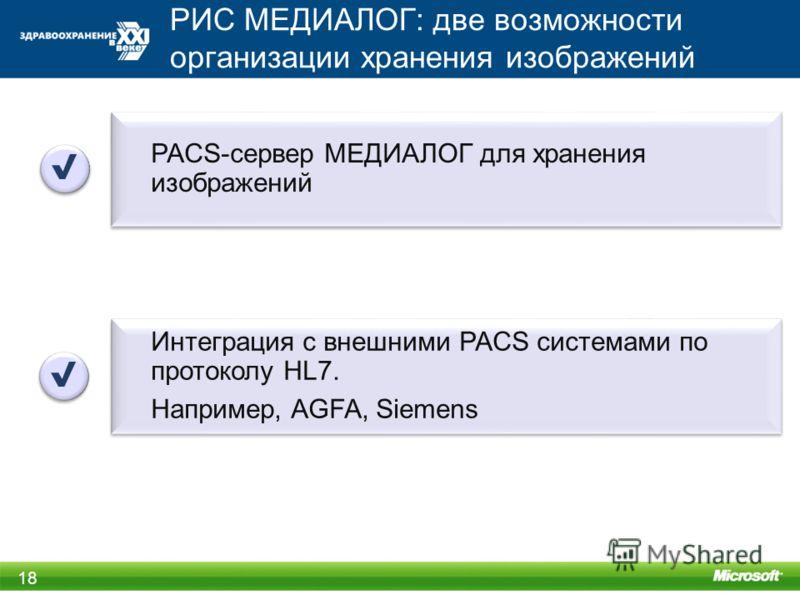 РИС МЕДИАЛОГ: две возможности организации хранения изображений 18 PACS-сервер МЕДИАЛОГ для хранения изображений Интеграция с внешними PACS системами по протоколу HL7. Например, AGFA, Siemens Интеграция с внешними PACS системами по протоколу HL7. Напр