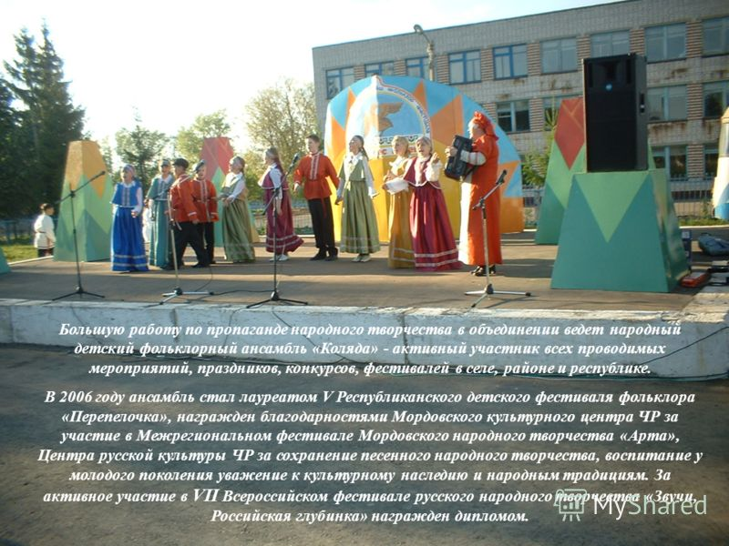 Большую работу по пропаганде народного творчества в объединении ведет народный детский фольклорный ансамбль «Коляда» - активный участник всех проводимых мероприятий, праздников, конкурсов, фестивалей в селе, районе и республике. В 2006 году ансамбль