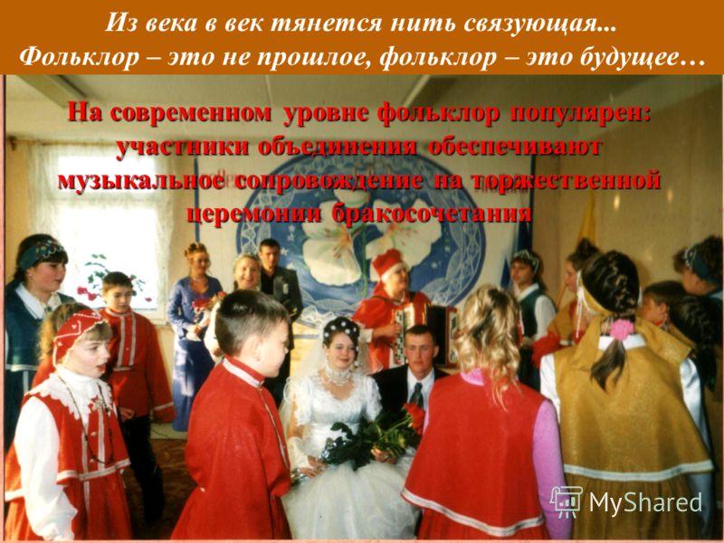 Из века в век тянется нить связующая... Фольклор – это не прошлое, фольклор – это будущее… На современном уровне фольклор популярен: участники объединения обеспечивают музыкальное сопровождение на торжественной церемонии бракосочетания