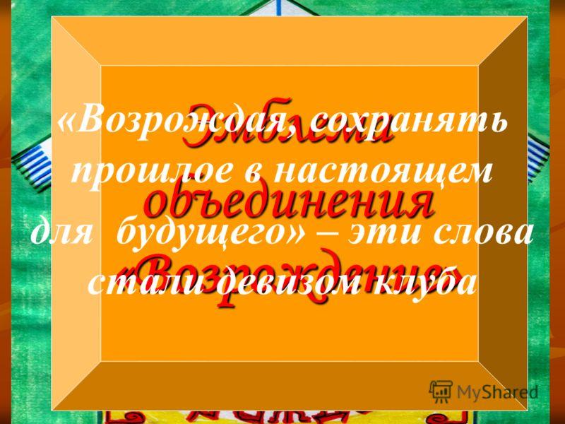 Эмблема объединения «Возрождение» «Возрождая, сохранять прошлое в настоящем для будущего» – эти слова стали девизом клуба